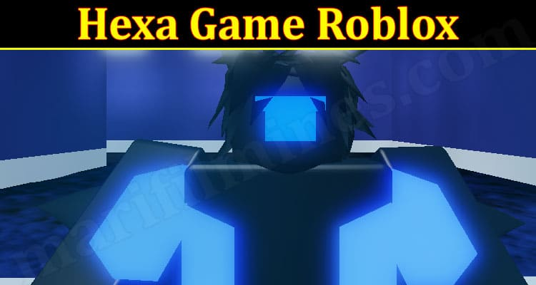 Hexa Game Roblox (September 2021) Know The Exciting Details!